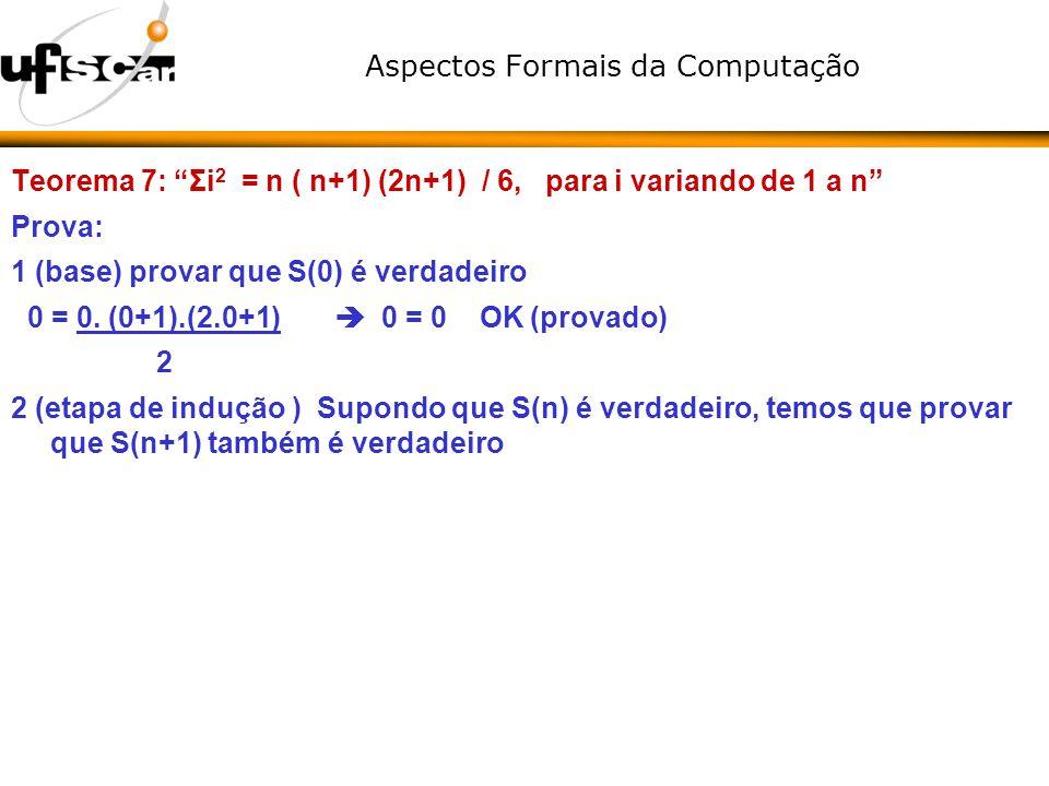 Aspectos Formais da Computação Teorema 7: Σi 2 = n ( n+1) (2n+1) / 6, para i variando de 1 a n Prova: 1 (base) provar que S(0) é verdadeiro 0 = 0. (0+