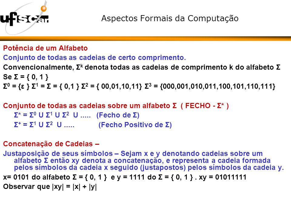 Aspectos Formais da Computação Potência de um Alfabeto Conjunto de todas as cadeias de certo comprimento. Convencionalmente, Σ k denota todas as cadei