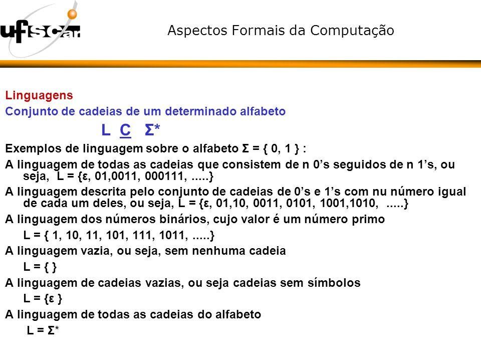 Aspectos Formais da Computação Linguagens Conjunto de cadeias de um determinado alfabeto L C Σ* Exemplos de linguagem sobre o alfabeto Σ = { 0, 1 } :