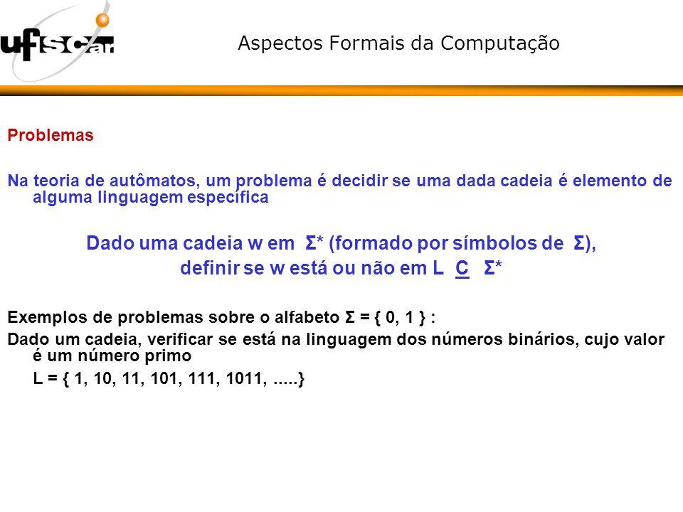 Aspectos Formais da Computação Problemas Na teoria de autômatos, um problema é decidir se uma dada cadeia é elemento de alguma linguagem específica Da