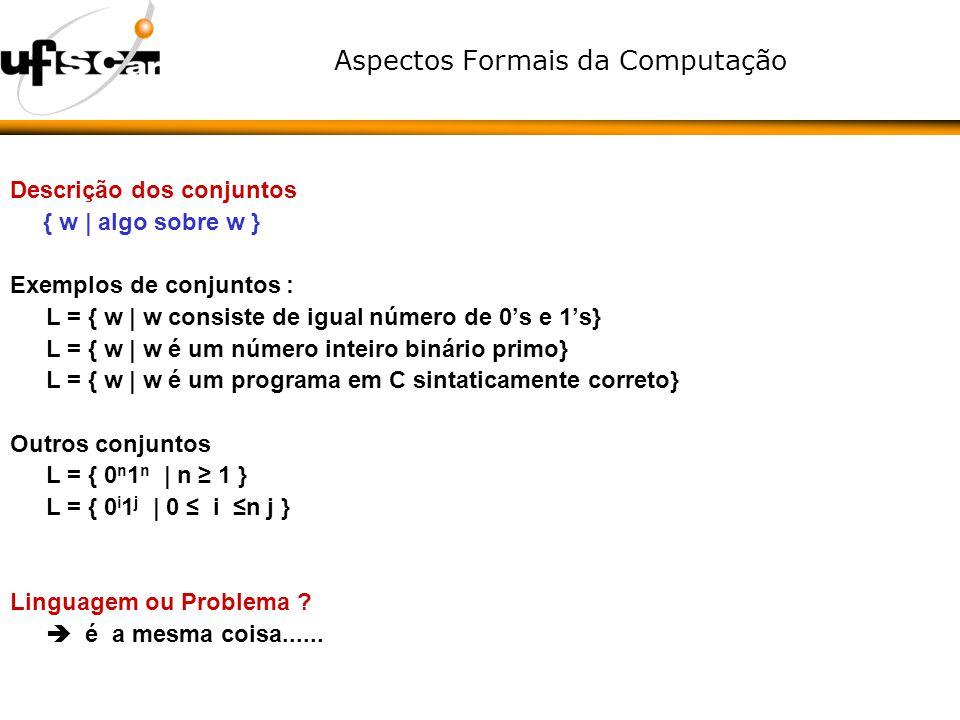 Aspectos Formais da Computação Descrição dos conjuntos { w | algo sobre w } Exemplos de conjuntos : L = { w | w consiste de igual número de 0s e 1s} L