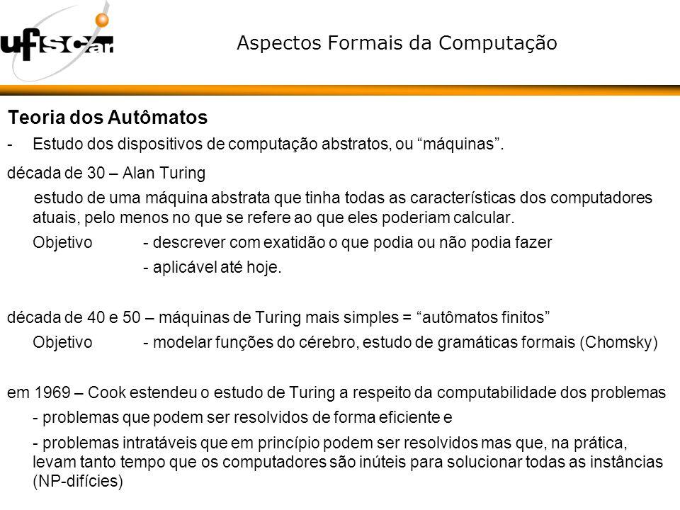 Aspectos Formais da Computação Teoria dos Autômatos -Estudo dos dispositivos de computação abstratos, ou máquinas. década de 30 – Alan Turing estudo d