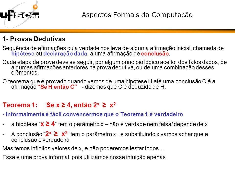 Aspectos Formais da Computação 2- Provas sobre conjuntos Provas por contradição Provas por contra-exemplo Servem para provar que determinada afirmação não é um teorema Suposto Teorema: Todos os primos são impares (ou, se o inteiro x é um número primo, então x é impar) O número 2 é primo, mas é par Suposto Teorema: Não existe par de inteiros a e b tais que a mod b = b mod a Se acharmos a= b = 2 o teorema funciona Teorema 6: a mod b = b mod a se e somente se a = b