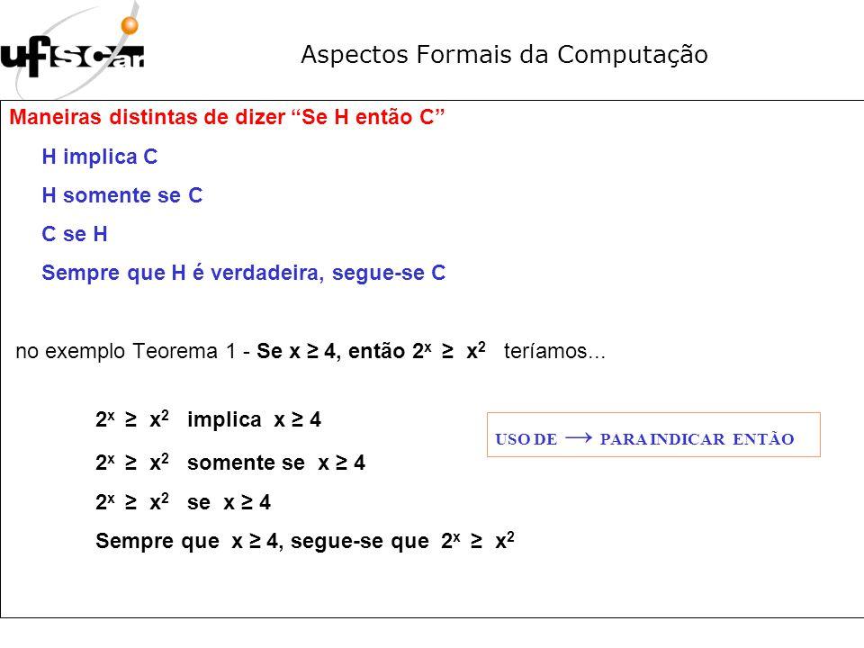 Aspectos Formais da Computação Maneiras distintas de dizer Se H então C H implica C H somente se C C se H Sempre que H é verdadeira, segue-se C no exe