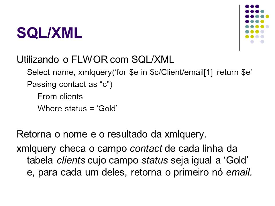 SQL/XML Utilizando o FLWOR com SQL/XML Select name, xmlquery(for $e in $c/Client/email[1] return $e Passing contact as c) From clients Where status =