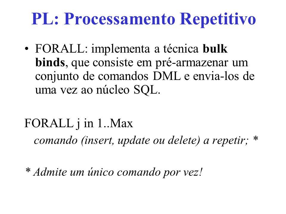 PL: Processamento Repetitivo FORALL: implementa a técnica bulk binds, que consiste em pré-armazenar um conjunto de comandos DML e envia-los de uma vez ao núcleo SQL.