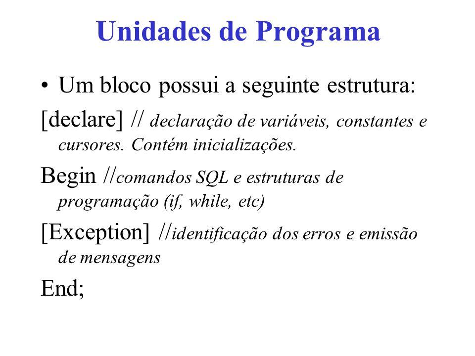 Unidades de Programa Um bloco possui a seguinte estrutura: [declare] // declaração de variáveis, constantes e cursores.