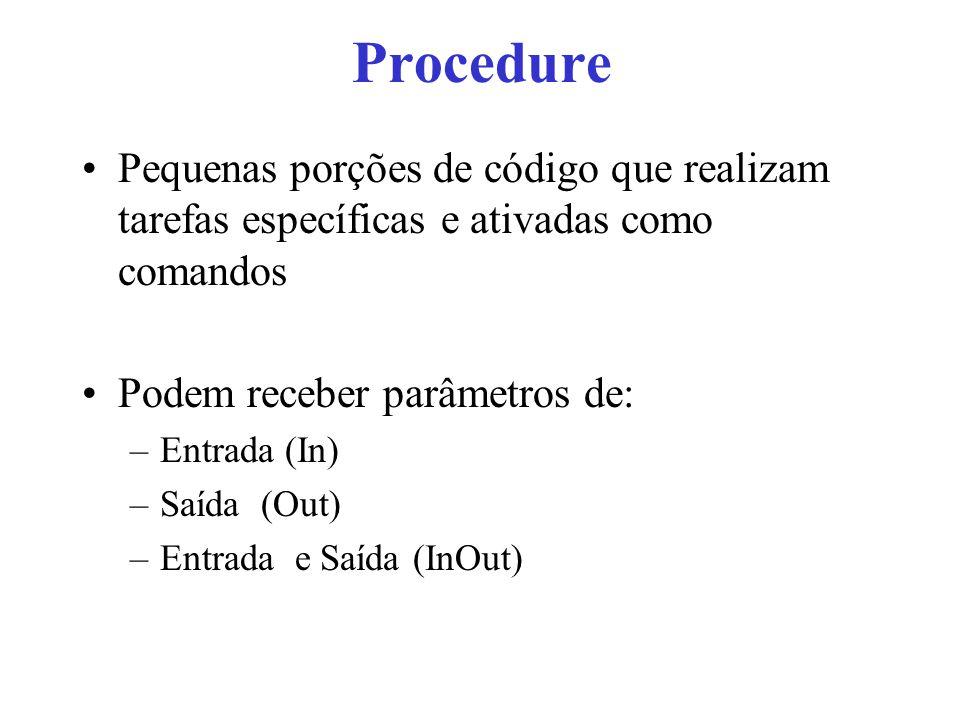Procedure Pequenas porções de código que realizam tarefas específicas e ativadas como comandos Podem receber parâmetros de: –Entrada (In) –Saída (Out) –Entrada e Saída (InOut)