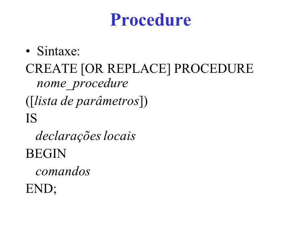 Procedure Sintaxe: CREATE [OR REPLACE] PROCEDURE nome_procedure ([lista de parâmetros]) IS declarações locais BEGIN comandos END;