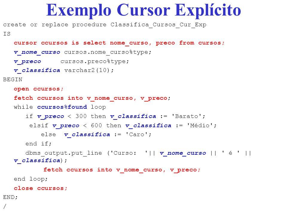 Exemplo Cursor Explícito create or replace procedure Classifica_Cursos_Cur_Exp IS cursor ccursos is select nome_curso, preco from cursos; v_nome_curso cursos.nome_curso%type; v_preco cursos.preco%type; v_classifica varchar2(10); BEGIN open ccursos; fetch ccursos into v_nome_curso, v_preco; while ccursos%found loop if v_preco < 300 then v_classifica := Barato ; elsif v_preco < 600 then v_classifica := Médio ; else v_classifica := Caro ; end if; dbms_output.put_line ( Curso: || v_nome_curso || é || v_classifica); fetch ccursos into v_nome_curso, v_preco; end loop; close ccursos; END; /