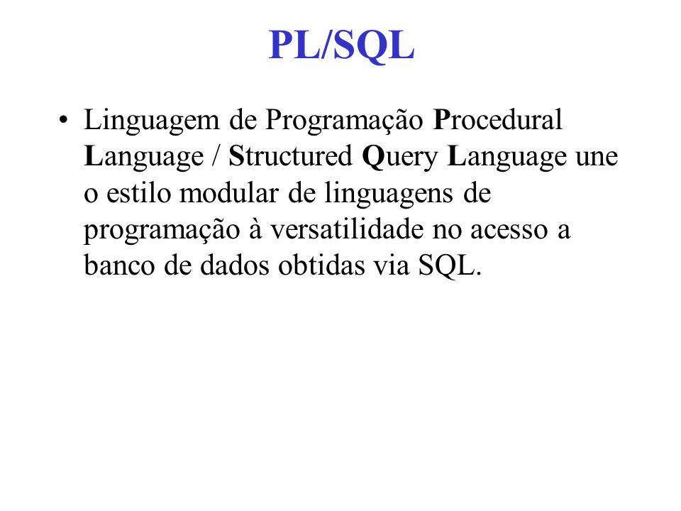 PL/SQL Linguagem de Programação Procedural Language / Structured Query Language une o estilo modular de linguagens de programação à versatilidade no acesso a banco de dados obtidas via SQL.