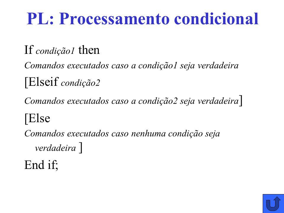 PL: Processamento condicional If condição1 then Comandos executados caso a condição1 seja verdadeira [Elseif condição2 Comandos executados caso a condição2 seja verdadeira ] [Else Comandos executados caso nenhuma condição seja verdadeira ] End if;
