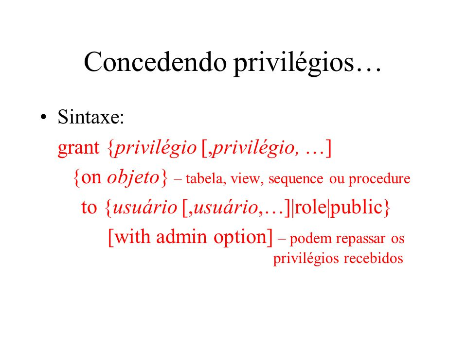 Concedendo privilégios… Sintaxe: grant {privilégio [,privilégio, …] {on objeto} – tabela, view, sequence ou procedure to {usuário [,usuário,…]|role|pu