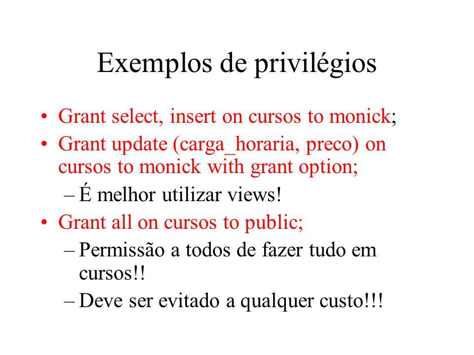 Exemplos de privilégios Grant select, insert on cursos to monick; Grant update (carga_horaria, preco) on cursos to monick with grant option; –É melhor