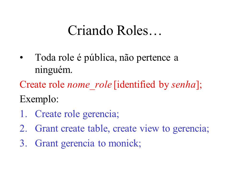 Criando Roles… Toda role é pública, não pertence a ninguém. Create role nome_role [identified by senha]; Exemplo: 1.Create role gerencia; 2.Grant crea