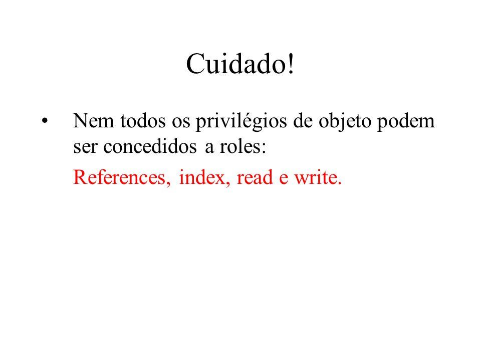 Cuidado! Nem todos os privilégios de objeto podem ser concedidos a roles: References, index, read e write.