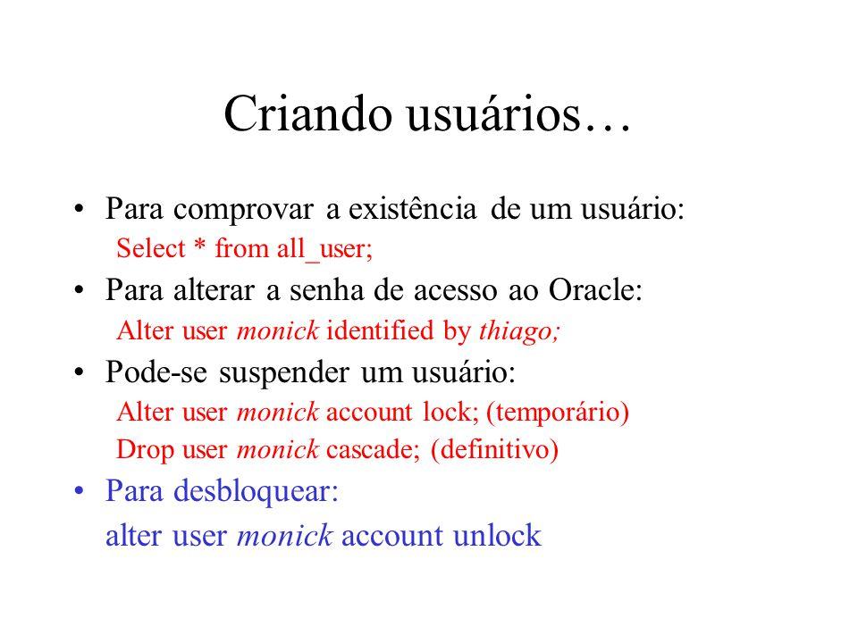 Criando usuários… Para comprovar a existência de um usuário: Select * from all_user; Para alterar a senha de acesso ao Oracle: Alter user monick ident