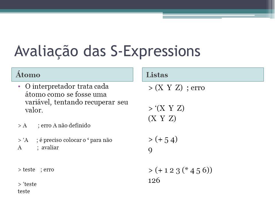 Avaliação das S-Expressions ÁtomoListas O interpretador trata cada átomo como se fosse uma variável, tentando recuperar seu valor. > A ; erro A não de