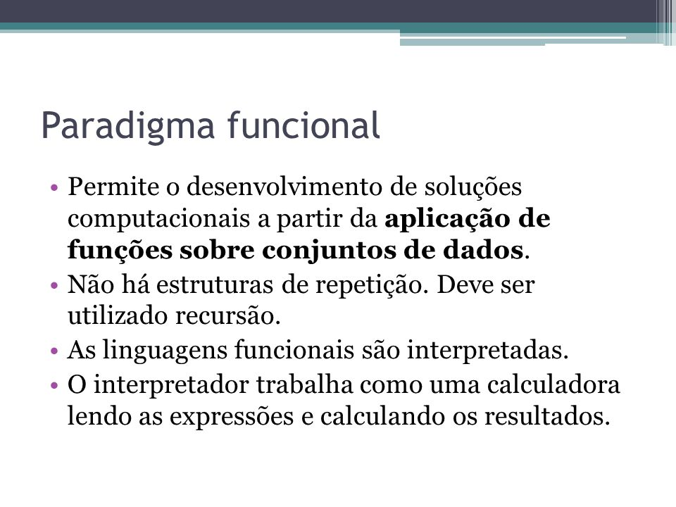 Permite o desenvolvimento de soluções computacionais a partir da aplicação de funções sobre conjuntos de dados. Não há estruturas de repetição. Deve s