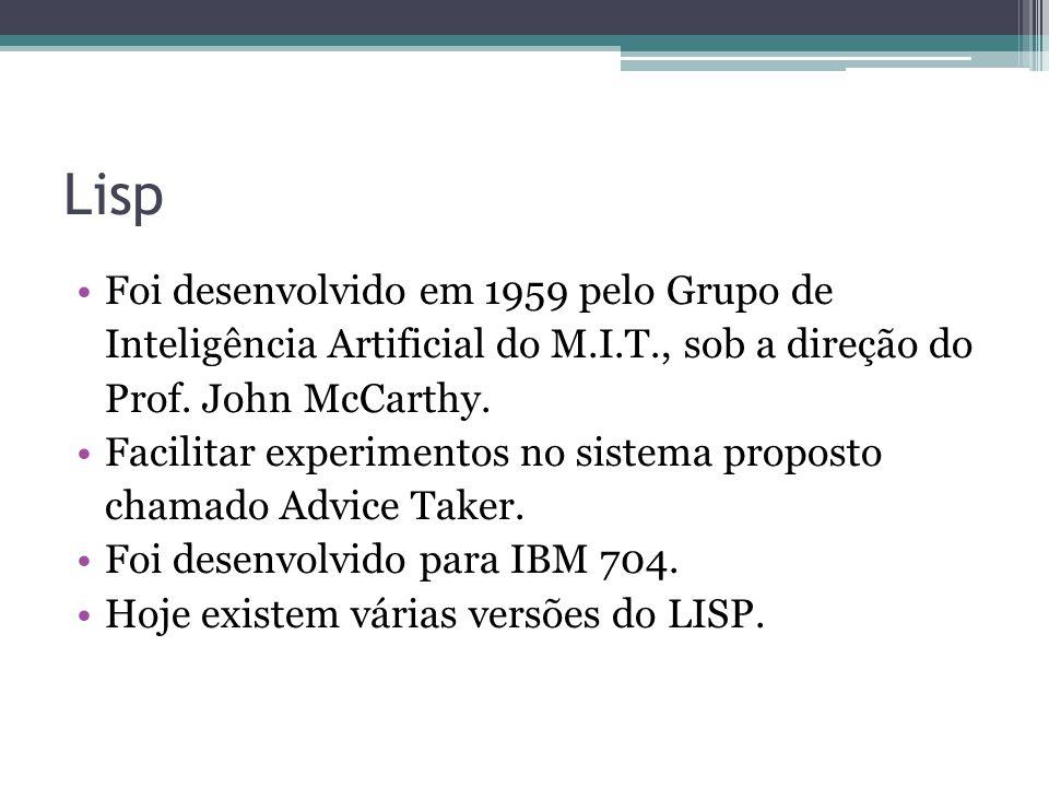 Lisp Foi desenvolvido em 1959 pelo Grupo de Inteligência Artificial do M.I.T., sob a direção do Prof. John McCarthy. Facilitar experimentos no sistema