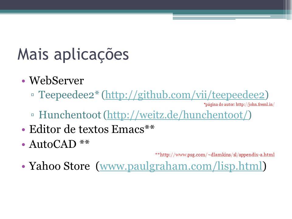 Mais aplicações WebServer Teepeedee2* (http://github.com/vii/teepeedee2)http://github.com/vii/teepeedee2 *página do autor: http://john.freml.in/ Hunchentoot (http://weitz.de/hunchentoot/)http://weitz.de/hunchentoot/ Editor de textos Emacs** AutoCAD ** **http://www.psg.com/~dlamkins/sl/appendix-a.html Yahoo Store (www.paulgraham.com/lisp.html)www.paulgraham.com/lisp.html