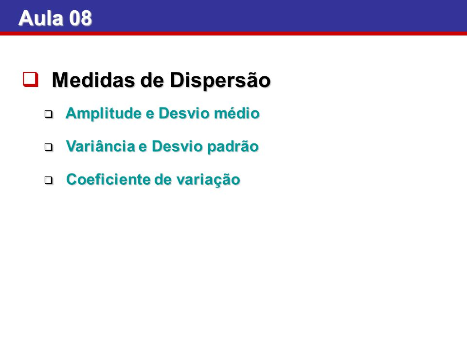 Aula 08 Medidas de Dispersão Amplitude e Desvio médio Amplitude e Desvio médio Variância e Desvio padrão Variância e Desvio padrão Coeficiente de vari