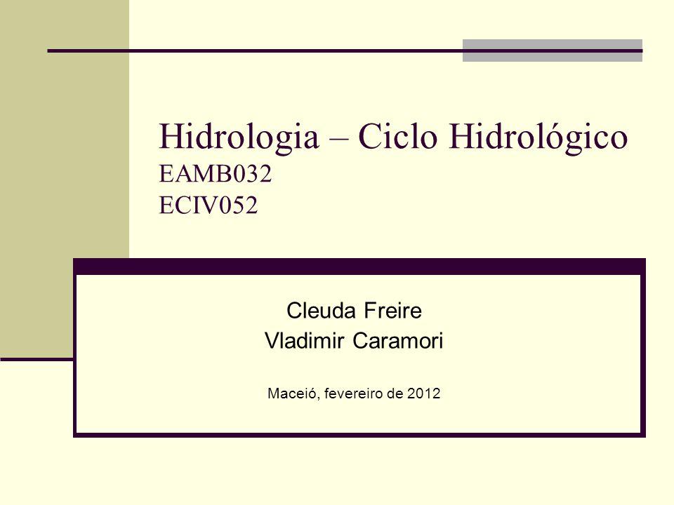 Hidrologia – Ciclo Hidrológico EAMB032 ECIV052 Cleuda Freire Vladimir Caramori Maceió, fevereiro de 2012