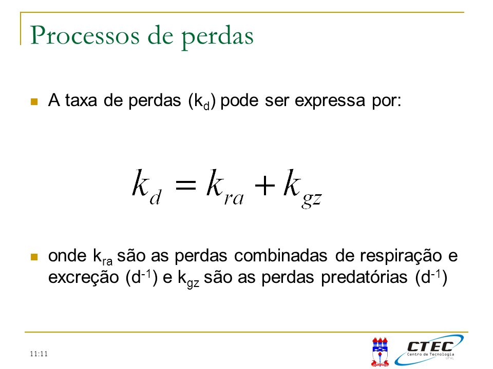 11:11 Processos de perdas A taxa de perdas (k d ) pode ser expressa por: onde k ra são as perdas combinadas de respiração e excreção (d -1 ) e k gz sã