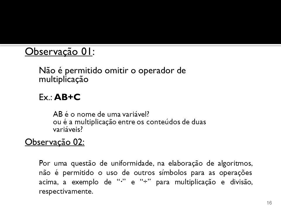16 Observação 01: Não é permitido omitir o operador de multiplicação Ex.: AB+C AB é o nome de uma variável? ou é a multiplicação entre os conteúdos de