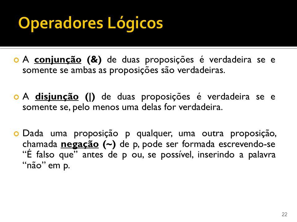 22 A conjunção (&) de duas proposições é verdadeira se e somente se ambas as proposições são verdadeiras. A disjunção (|) de duas proposições é verdad