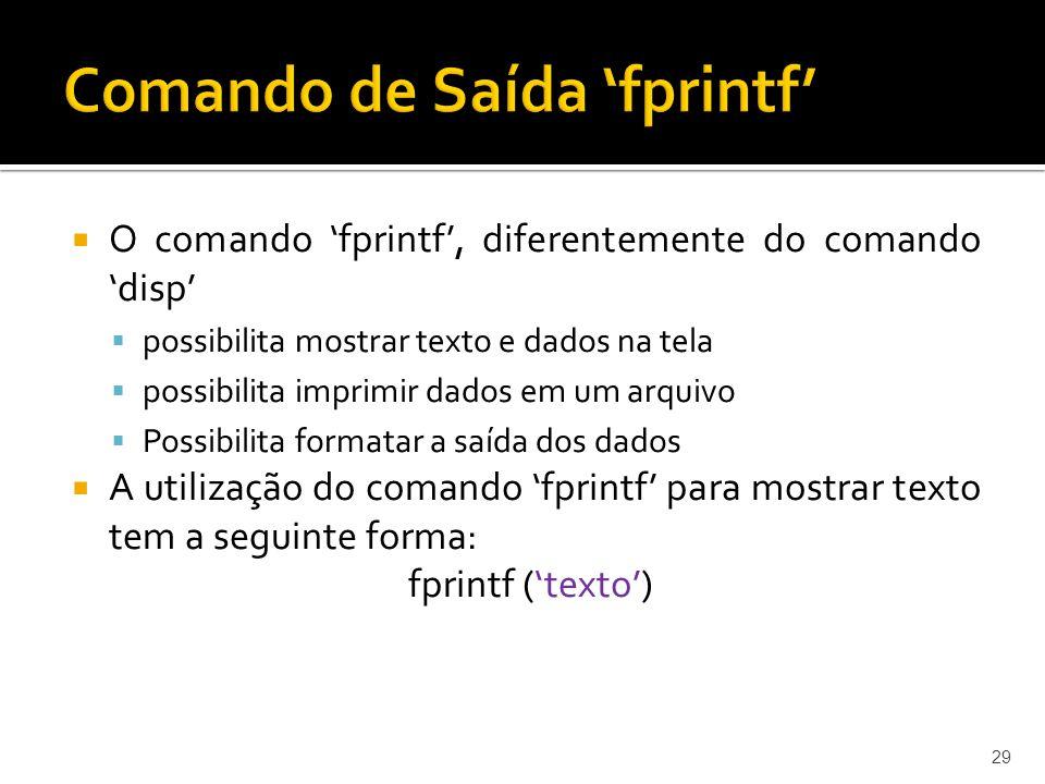 O comando fprintf, diferentemente do comando disp possibilita mostrar texto e dados na tela possibilita imprimir dados em um arquivo Possibilita forma