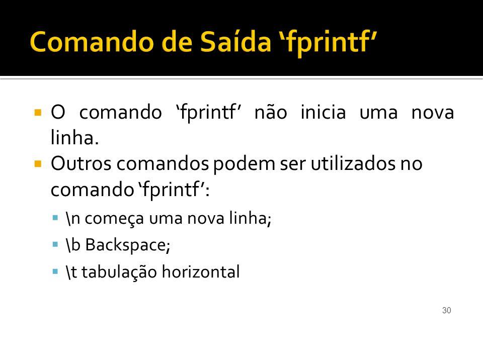 O comando fprintf não inicia uma nova linha. Outros comandos podem ser utilizados no comando fprintf: \n começa uma nova linha; \b Backspace; \t tabul