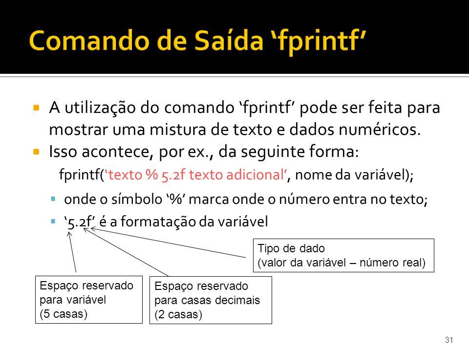 A utilização do comando fprintf pode ser feita para mostrar uma mistura de texto e dados numéricos. Isso acontece, por ex., da seguinte forma: fprintf