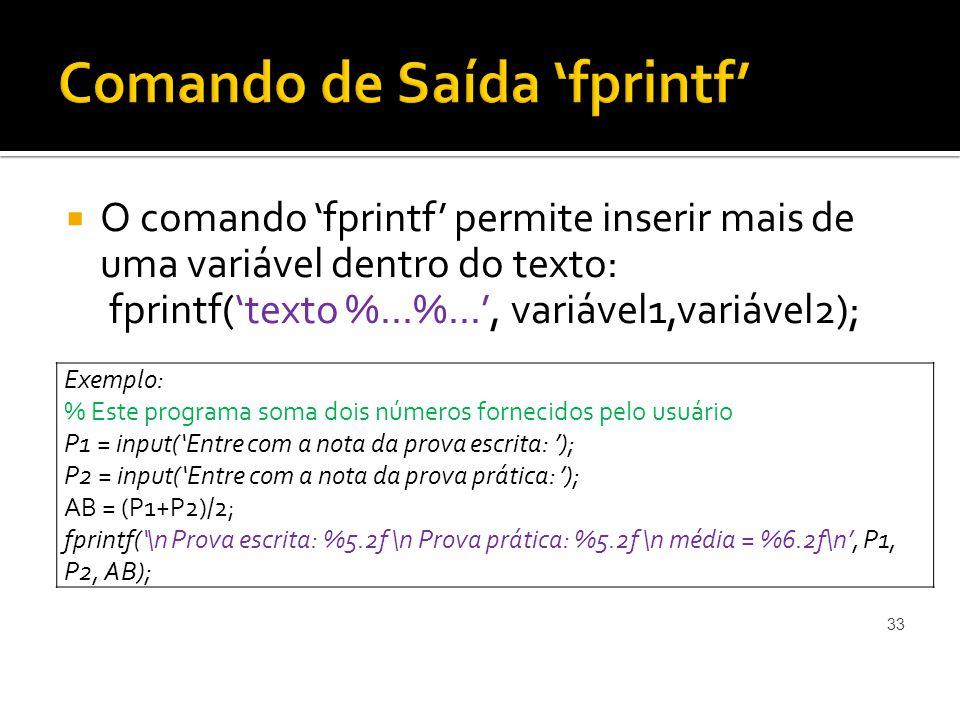 O comando fprintf permite inserir mais de uma variável dentro do texto: fprintf(texto %...%..., variável1,variável2); 33 Exemplo: % Este programa soma