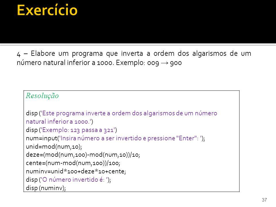 4 – Elabore um programa que inverta a ordem dos algarismos de um número natural inferior a 1000. Exemplo: 009 900 37 Resolução disp ('Este programa in