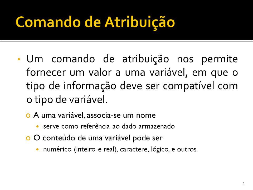 Um comando de atribuição nos permite fornecer um valor a uma variável, em que o tipo de informação deve ser compatível com o tipo de variável. 4 A uma
