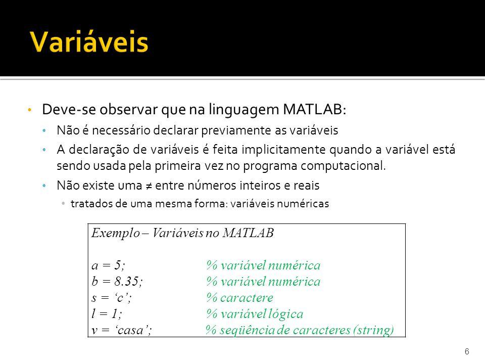 Deve-se observar que na linguagem MATLAB: Não é necessário declarar previamente as variáveis A declaração de variáveis é feita implicitamente quando a