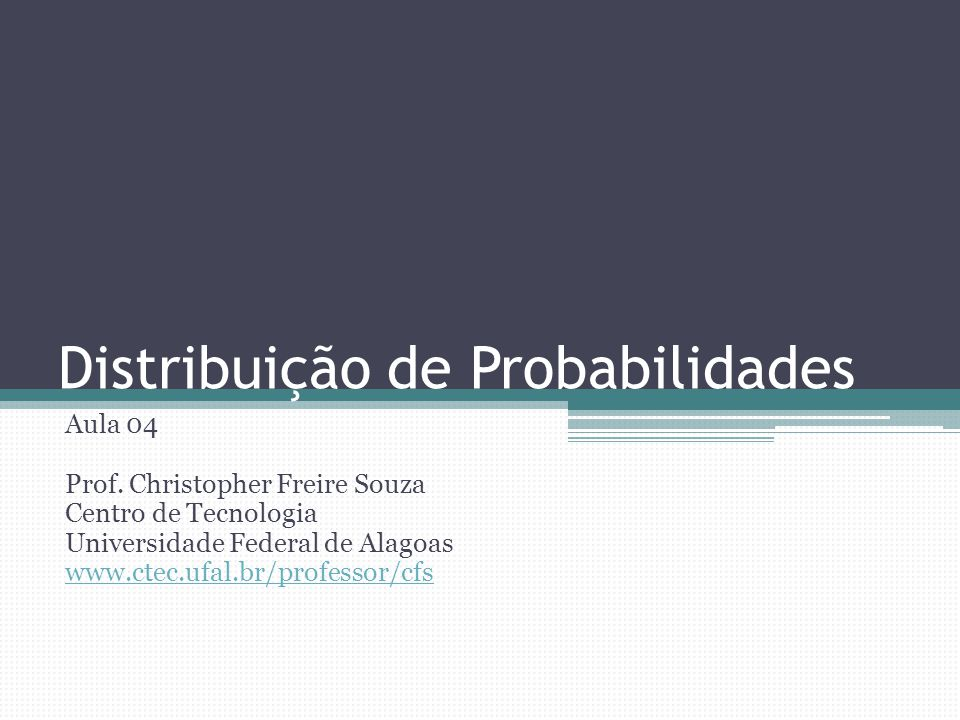 Distribuição de Probabilidades Aula 04 Prof. Christopher Freire Souza Centro de Tecnologia Universidade Federal de Alagoas www.ctec.ufal.br/professor/