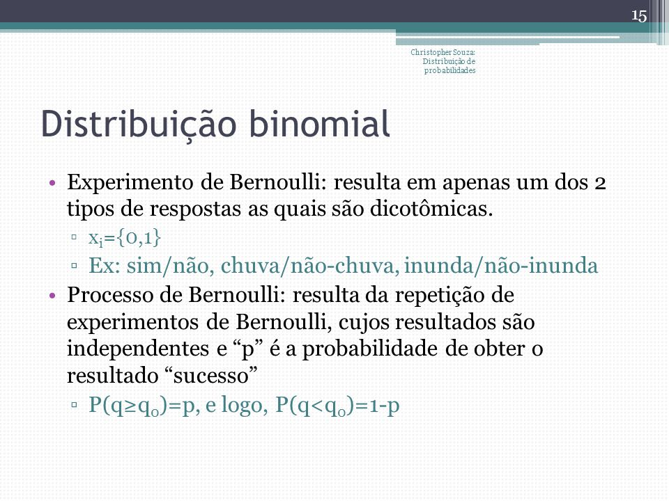 Distribuição binomial Experimento de Bernoulli: resulta em apenas um dos 2 tipos de respostas as quais são dicotômicas. x i ={0,1} Ex: sim/não, chuva/