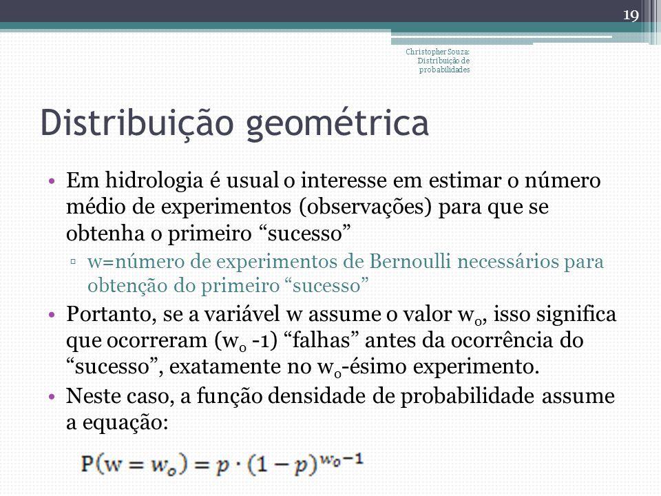 Distribuição geométrica Em hidrologia é usual o interesse em estimar o número médio de experimentos (observações) para que se obtenha o primeiro suces