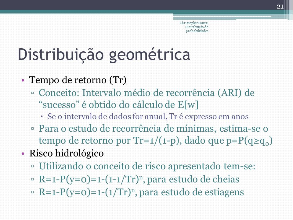 Distribuição geométrica Tempo de retorno (Tr) Conceito: Intervalo médio de recorrência (ARI) de sucesso é obtido do cálculo de E[w] Se o intervalo de