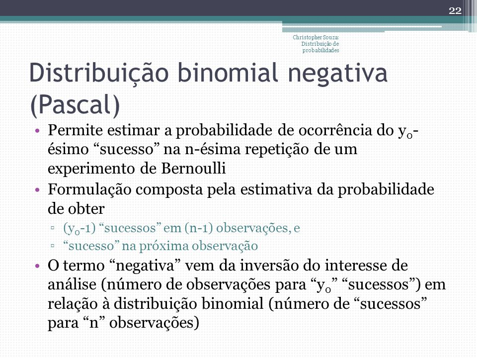 Distribuição binomial negativa (Pascal) Permite estimar a probabilidade de ocorrência do y 0 - ésimo sucesso na n-ésima repetição de um experimento de