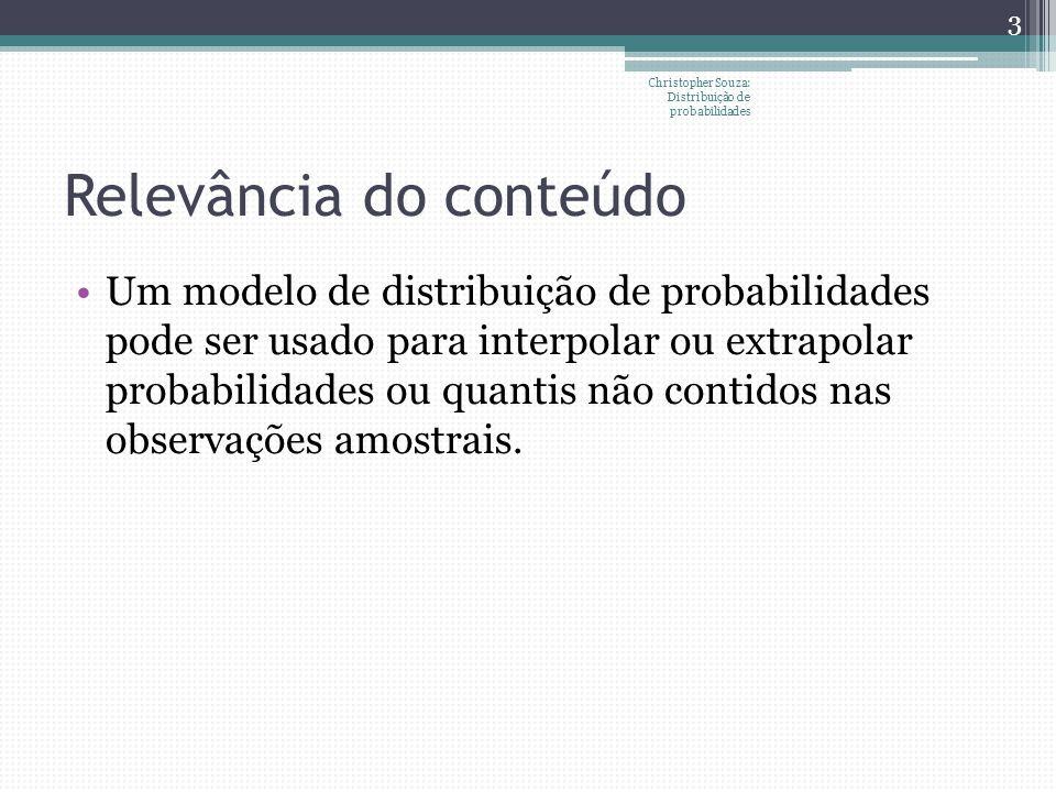 Distribuição de Poisson Processo de Poisson: contagens de sucessos em intervalos (de tempo ou comprimento) que podem ser subdivididos em subintervalos suficientemente pequenos tal que: A probabilidade de mais de um sucesso em um subintervalo seja zero A probabilidade de um sucesso em um subintervalo seja a mesma para todos os subintervalos e proporcional ao comprimento do intervalo O sucesso em cada subintervalo seja independente de observações em outros subintervalos Christopher Souza: Distribuição de probabilidades 24