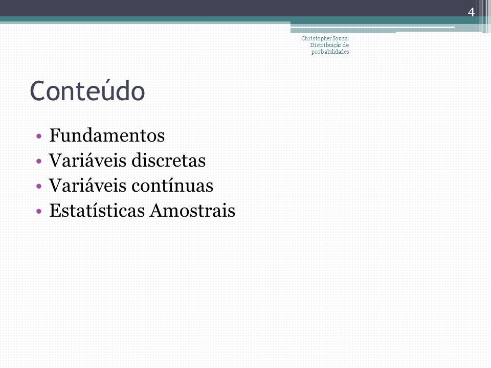Conteúdo Fundamentos Variáveis discretas Variáveis contínuas Estatísticas Amostrais 4 Christopher Souza: Distribuição de probabilidades