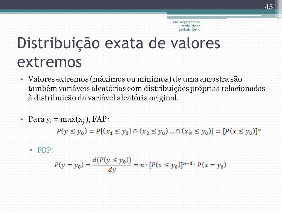 Distribuição exata de valores extremos Valores extremos (máximos ou mínimos) de uma amostra são também variáveis aleatórias com distribuições próprias