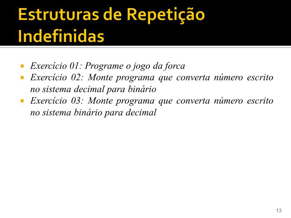 Exercício 01: Programe o jogo da forca Exercício 02: Monte programa que converta número escrito no sistema decimal para binário Exercício 03: Monte programa que converta número escrito no sistema binário para decimal 13