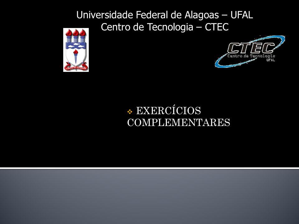 Universidade Federal de Alagoas – UFAL Centro de Tecnologia – CTEC EXERCÍCIOS COMPLEMENTARES