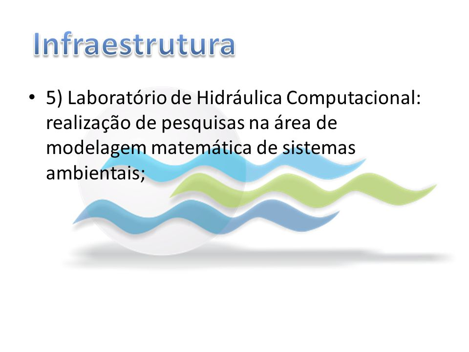 5) Laboratório de Hidráulica Computacional: realização de pesquisas na área de modelagem matemática de sistemas ambientais;