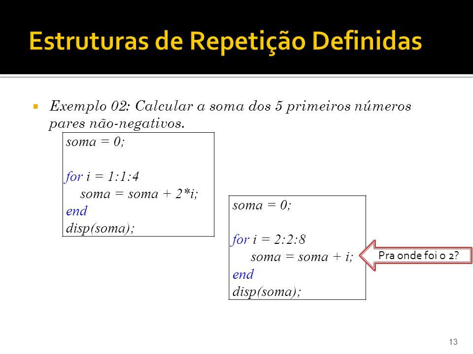 13 soma = 0; for i = 2:2:8 soma = soma + i; end disp(soma); soma = 0; for i = 1:1:4 soma = soma + 2*i; end disp(soma); Pra onde foi o 2? Exemplo 02: C