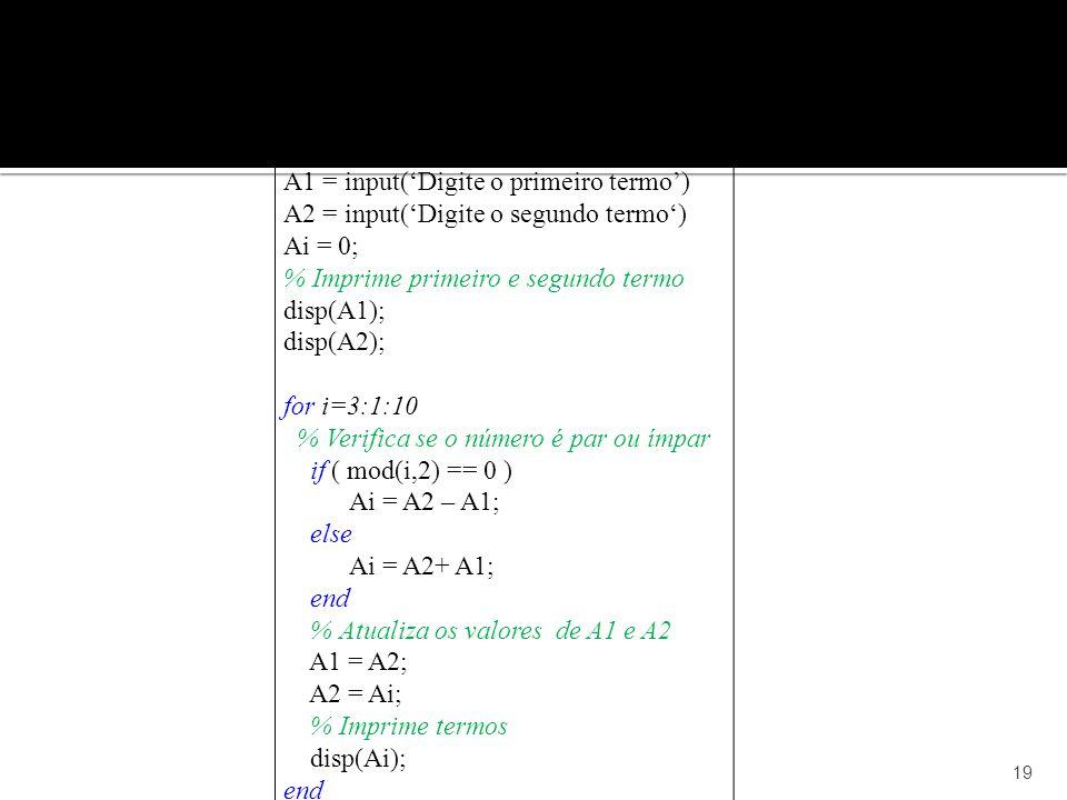 19 A1 = input(Digite o primeiro termo) A2 = input(Digite o segundo termo) Ai = 0; % Imprime primeiro e segundo termo disp(A1); disp(A2); for i=3:1:10